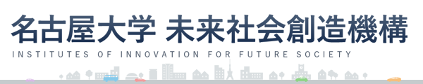 名古屋大学 未来社会想像機構 INSTITUTES OF INNOVATION FOR FUTURE SOCIETY